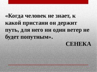 «Когда человек не знает, к какой пристани он держит путь, для него ни один в