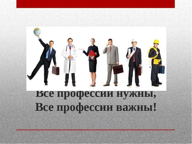 Все профессии нужны, Все профессии важны!