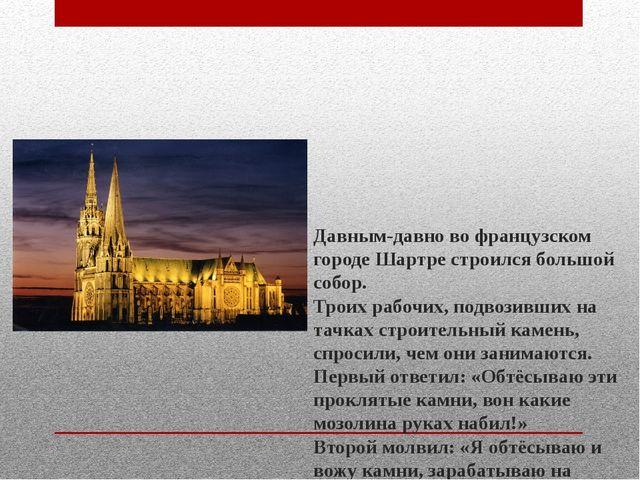 Давным-давно во французском городе Шартре строился большой собор. Троих рабо...