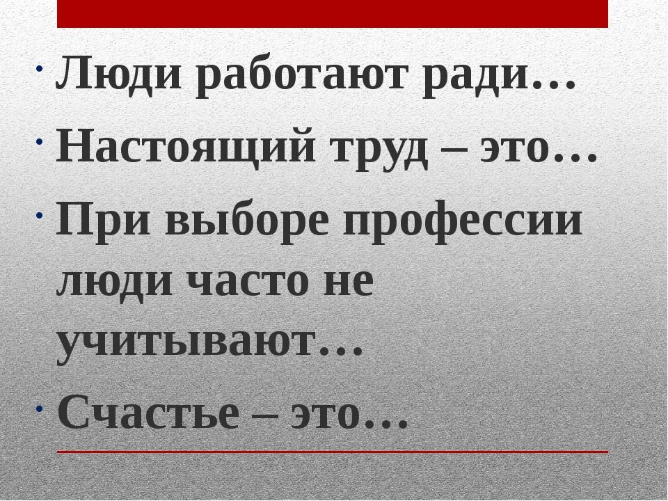 Люди работают ради… Настоящий труд – это… При выборе профессии люди часто не...