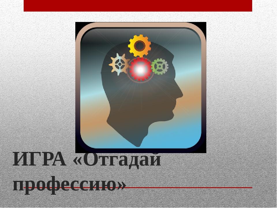 ИГРА «Отгадай профессию»