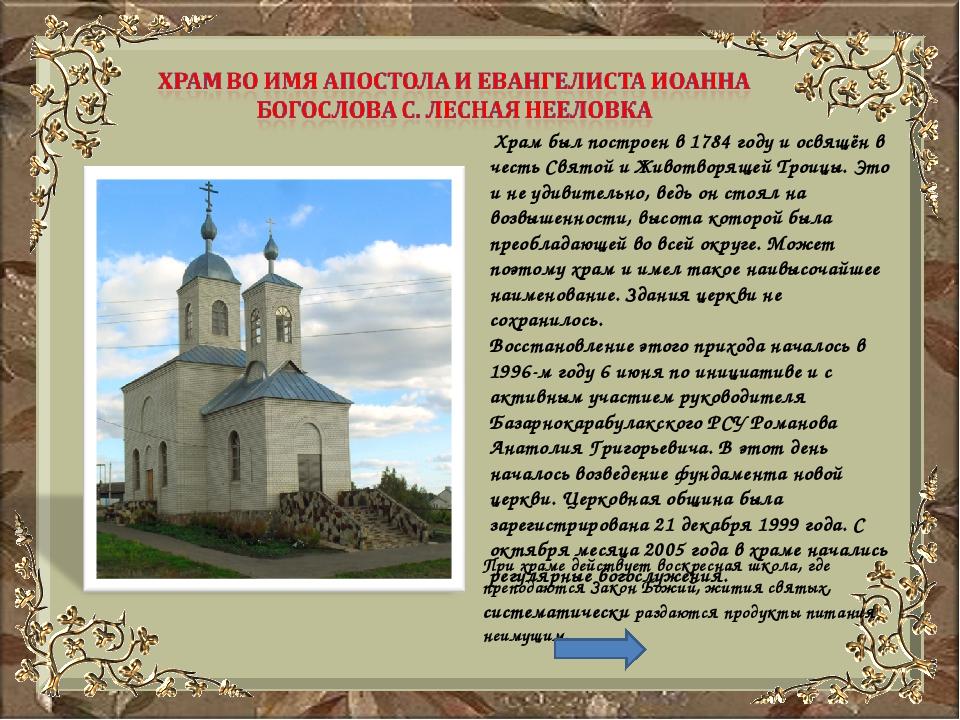 Храм был построен в 1784 году и освящён в честь Святой и Животворящей Троицы...