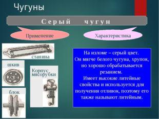 Чугуны С е р ы й ч у г у н Характеристика Применение На изломе – серый цвет.