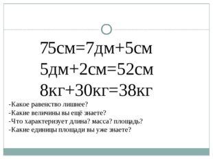 75см=7дм+5см 5дм+2см=52см 8кг+30кг=38кг -Какое равенство лишнее? -Какие вели