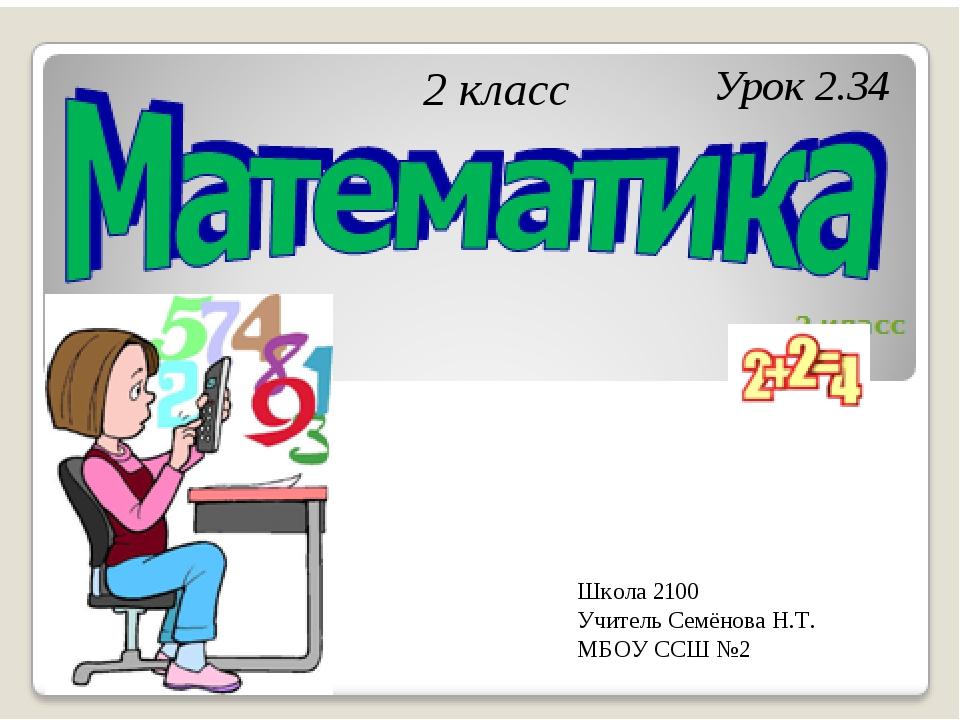 Урок 2.34 2 класс Школа 2100 Учитель Семёнова Н.Т. МБОУ ССШ №2