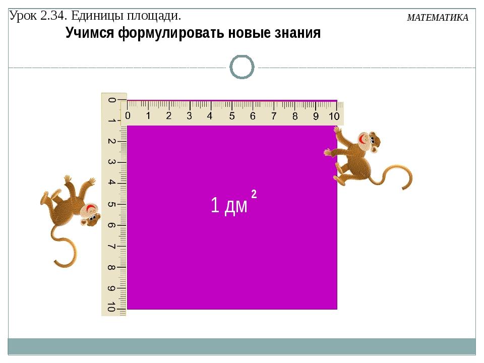 Урок 2.34. Единицы площади. МАТЕМАТИКА Учимся формулировать новые знания 2 1 дм