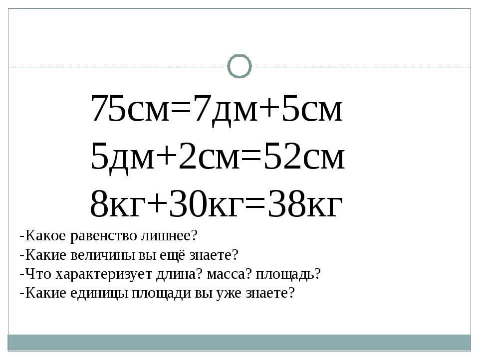 75см=7дм+5см 5дм+2см=52см 8кг+30кг=38кг -Какое равенство лишнее? -Какие вели...