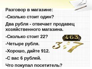 Разговор в магазине: -Сколько стоит один? Два рубля - отвечает продавец хозя