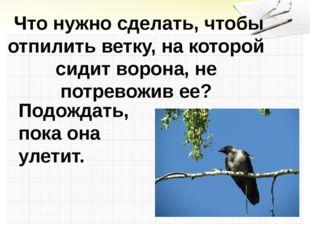 Что нужно сделать, чтобы отпилить ветку, на которой сидит ворона, не потрево