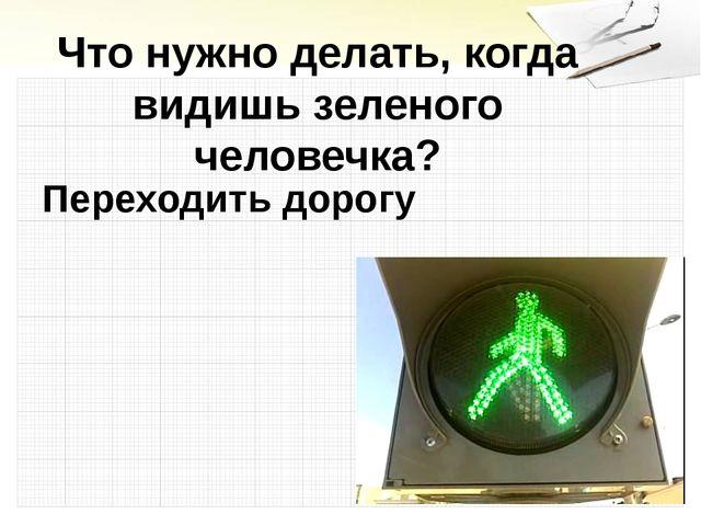 Что нужно делать, когда видишь зеленого человечка? Переходить дорогу