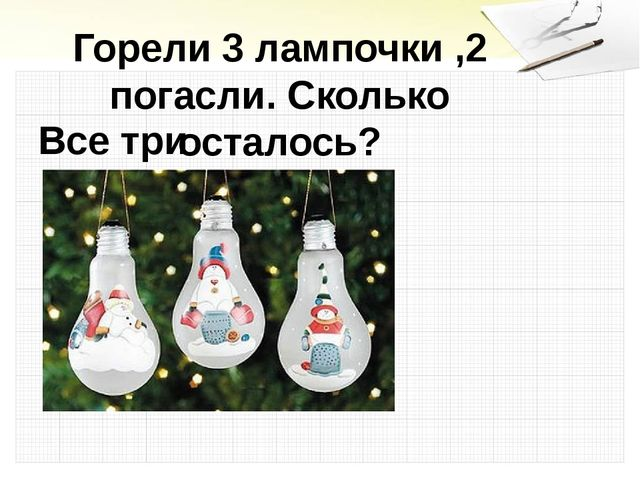 Горели 3 лампочки ,2 погасли. Сколько осталось? Все три