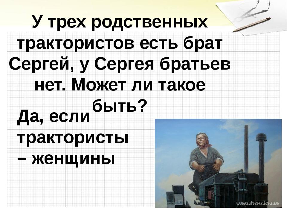 У трех родственных трактористов есть брат Сергей, у Сергея братьев нет. Может...