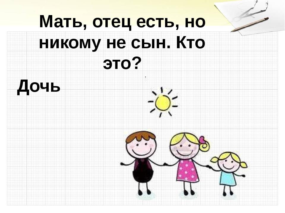 Мать, отец есть, но никому не сын. Кто это? Дочь