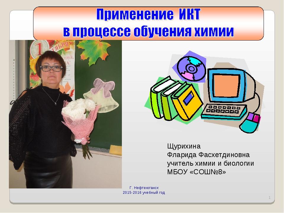 Г. Нефтеюганск 2015-2016 учебный год * Щурихина Фларида Фасхетдиновна учитель...