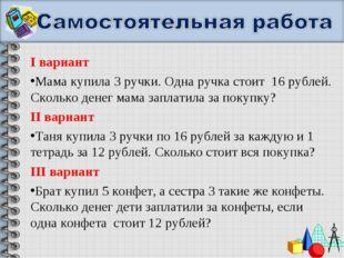 I вариант Мама купила 3 ручки. Одна ручка стоит 16 рублей. Сколько денег мама