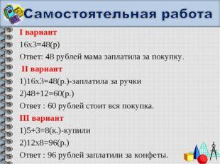 I вариант 16х3=48(р) Ответ: 48 рублей мама заплатила за покупку. II вариант 1