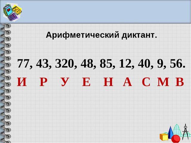 Арифметический диктант. 77, 43, 320, 48, 85, 12, 40, 9, 56. И Р У Е Н А С М В