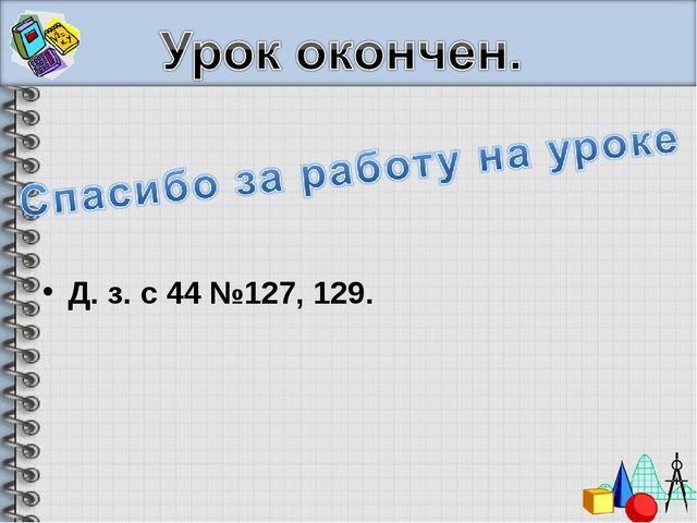 Д. з. с 44 №127, 129.