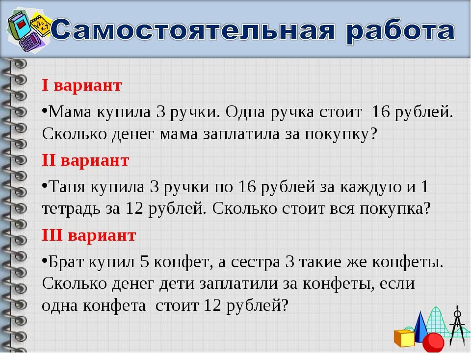 I вариант Мама купила 3 ручки. Одна ручка стоит 16 рублей. Сколько денег мама...
