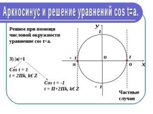 Решим при помощи числовой окружности уравнение cos t=a. 3) |а|=1 Cos t = 1 t