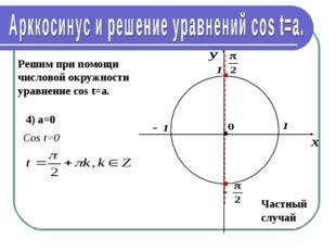 Решим при помощи числовой окружности уравнение cos t=a. 4) а=0 Частный случай