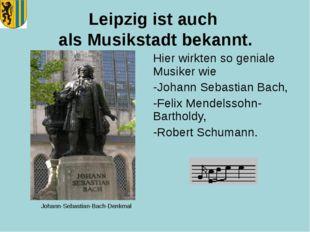 Leipzig ist auch als Musikstadt bekannt. Hier wirkten so geniale Musiker wie