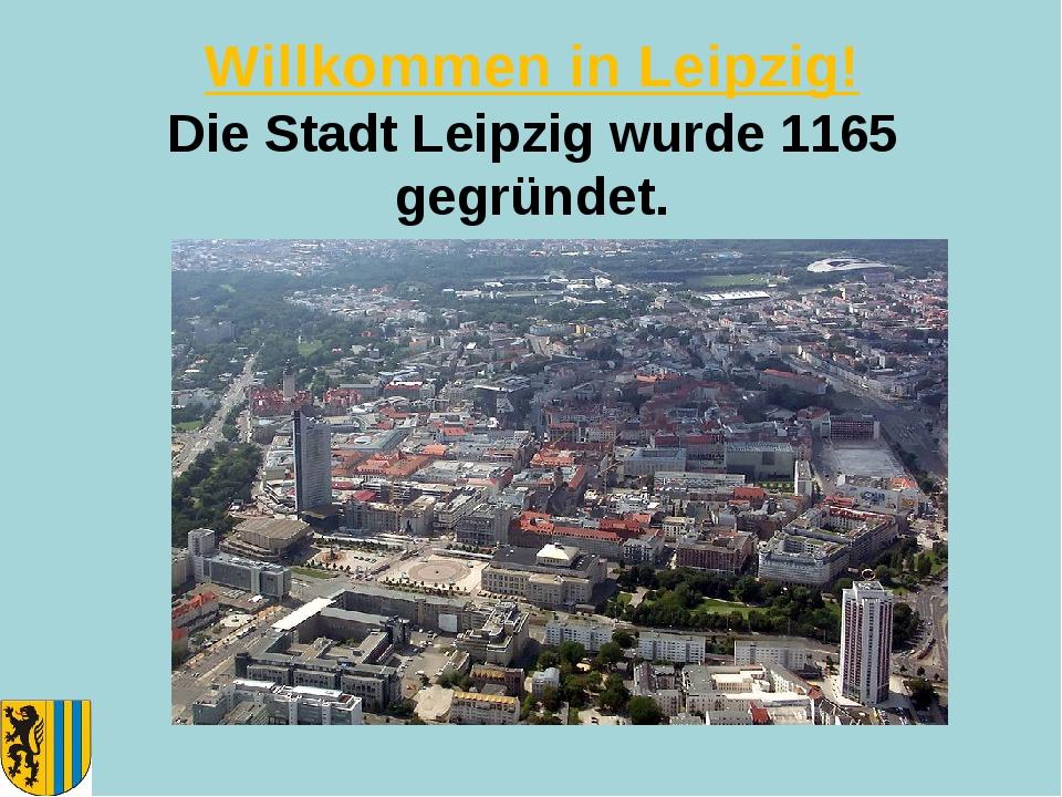 Willkommen in Leipzig! Die Stadt Leipzig wurde 1165 gegründet.