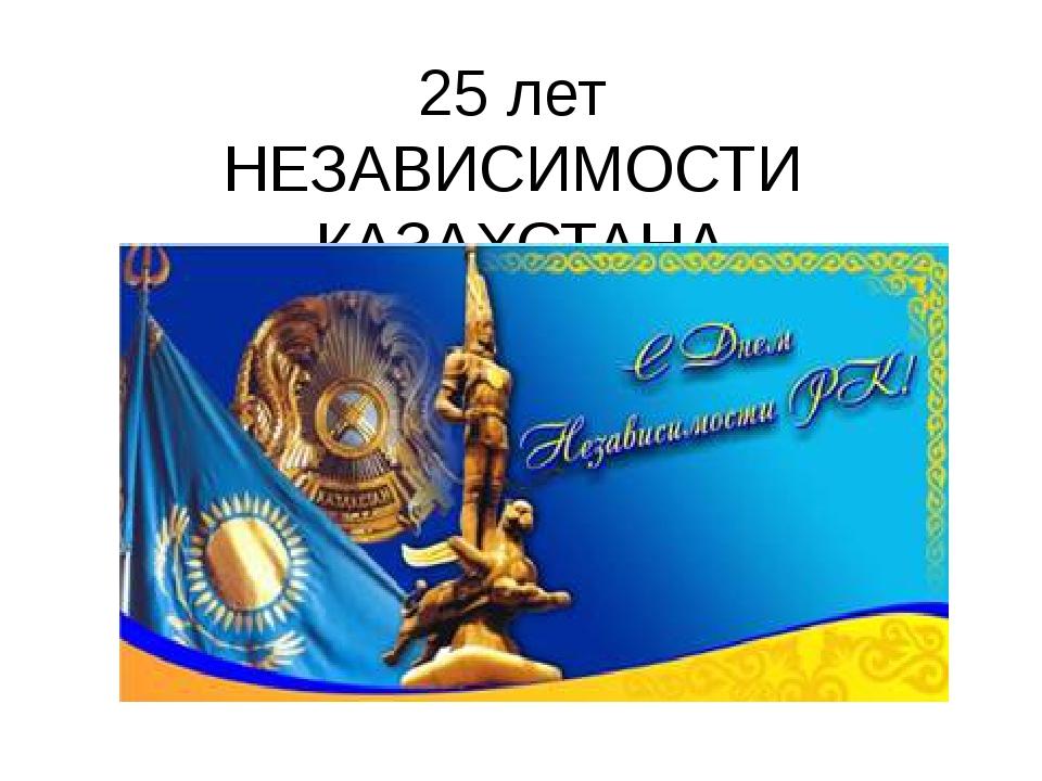 25 лет НЕЗАВИСИМОСТИ КАЗАХСТАНА