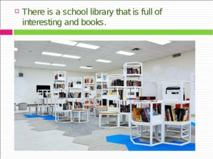 There is a school library that is full of interesting and books.