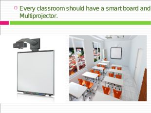 Every classroom should have a smart board and Multiprojector.
