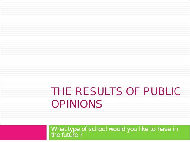 THE RESULTS OF PUBLIC OPINIONS What type of school would you like to have in...