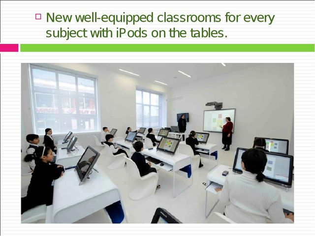 New well-equipped classrooms for every subject with iPods on the tables.