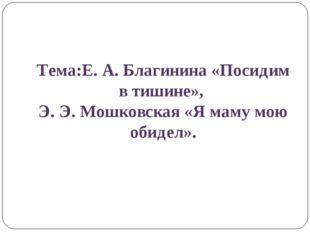 Тема:Е. А. Благинина «Посидим в тишине», Э. Э. Мошковская «Я маму мою обидел».