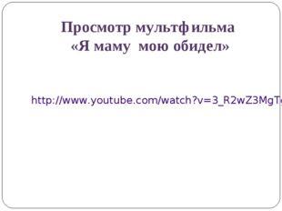 Просмотр мультфильма «Я маму мою обидел» http://www.youtube.com/watch?v=3_R2w