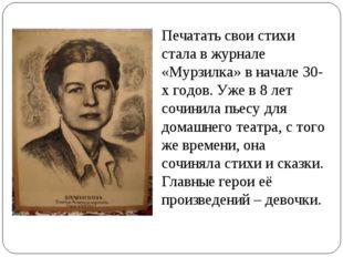 Печатать свои стихи стала в журнале «Мурзилка» в начале 30-х годов. Уже в 8 л