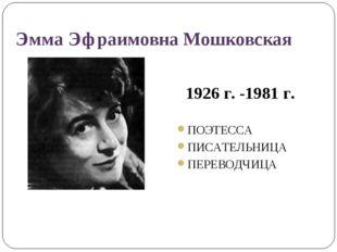 Эмма Эфраимовна Мошковская 1926 г. -1981 г. ПОЭТЕССА ПИСАТЕЛЬНИЦА ПЕРЕВОДЧИЦА