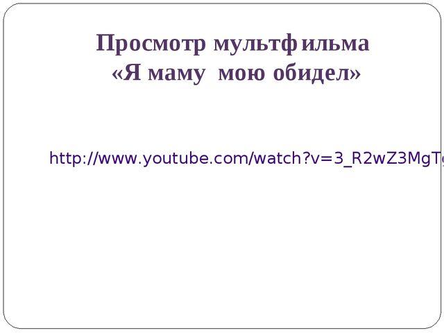 Просмотр мультфильма «Я маму мою обидел» http://www.youtube.com/watch?v=3_R2w...
