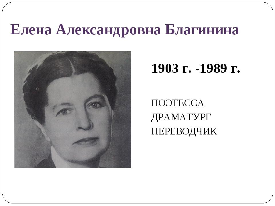 Елена Александровна Благинина 1903 г. -1989 г. ПОЭТЕССА ДРАМАТУРГ ПЕРЕВОДЧИК