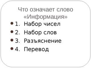 Что означает слово «Информация» 1. Набор чисел 2. Набор слов 3. Разъяснение 4