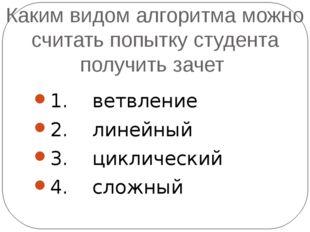 Каким видом алгоритма можно считать попытку студента получить зачет 1. ветвле