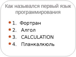Как назывался первый язык программирования 1. Фортран 2. Алгол 3. CALCULATION
