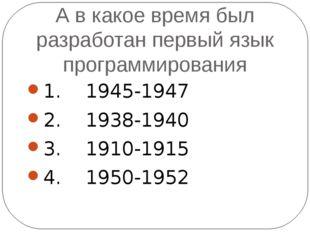 А в какое время был разработан первый язык программирования 1. 1945-1947 2. 1