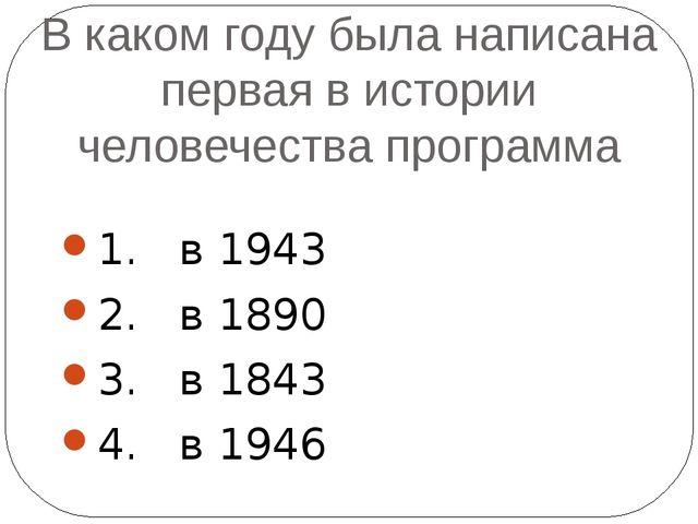 В каком году была написана первая в истории человечества программа 1. в 1943...