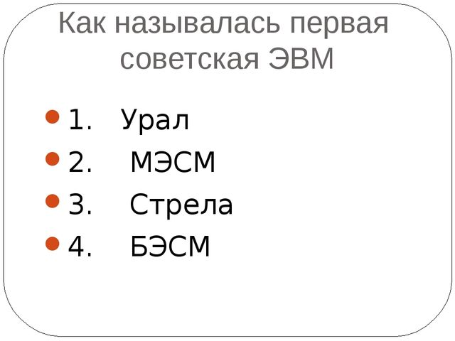 Как называлась первая советская ЭВМ 1. Урал 2. МЭСМ 3. Стрела 4. БЭСМ