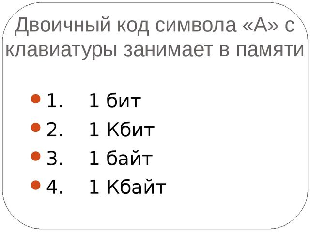 Двоичный код символа «А» с клавиатуры занимает в памяти 1. 1 бит 2. 1 Кбит 3....