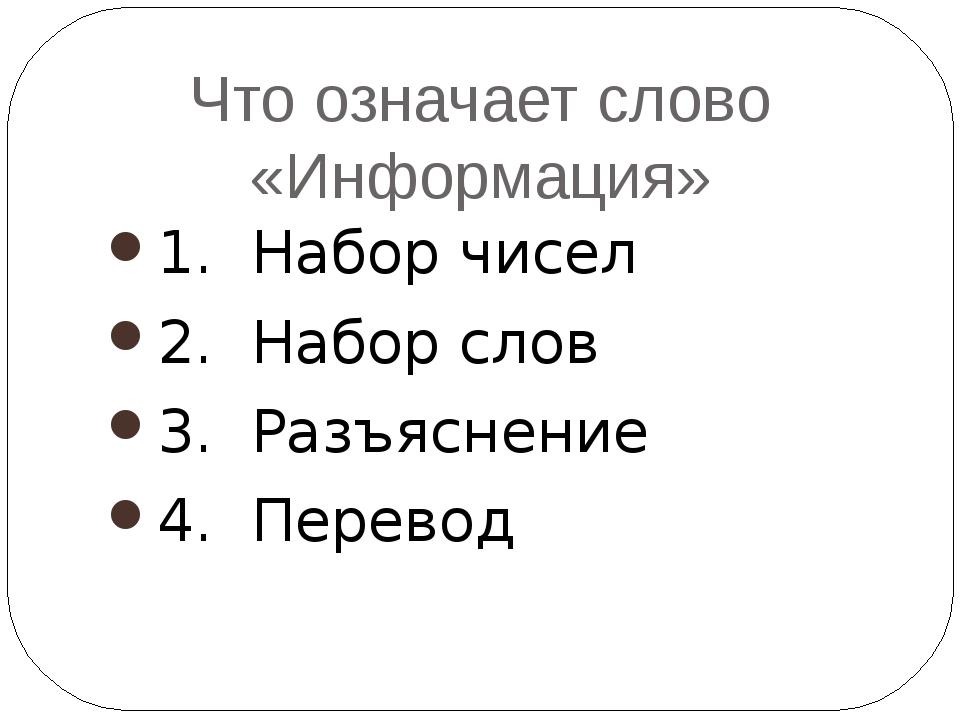 Что означает слово «Информация» 1. Набор чисел 2. Набор слов 3. Разъяснение 4...