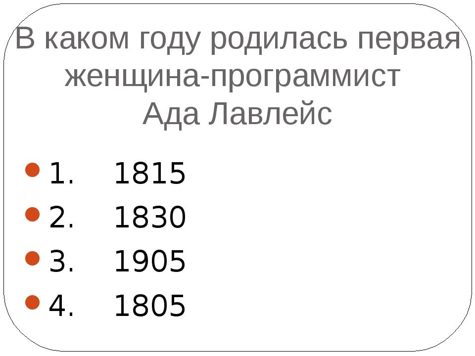 В каком году родилась первая женщина-программист Ада Лавлейс 1. 1815 2. 1830...