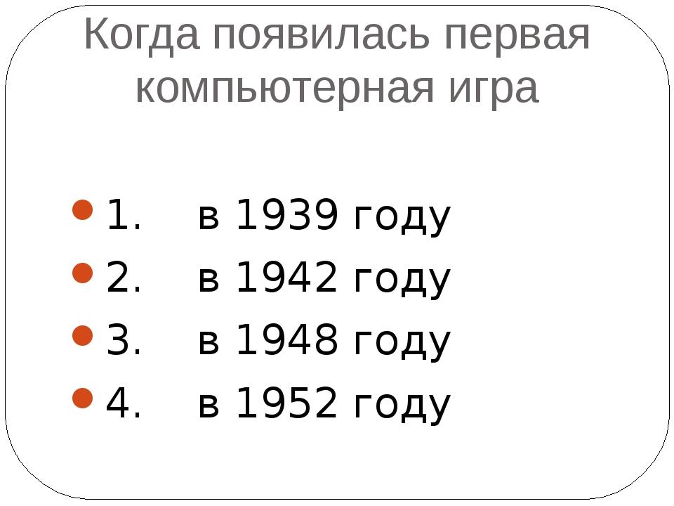 Когда появилась первая компьютерная игра 1. в 1939 году 2. в 1942 году 3. в 1...