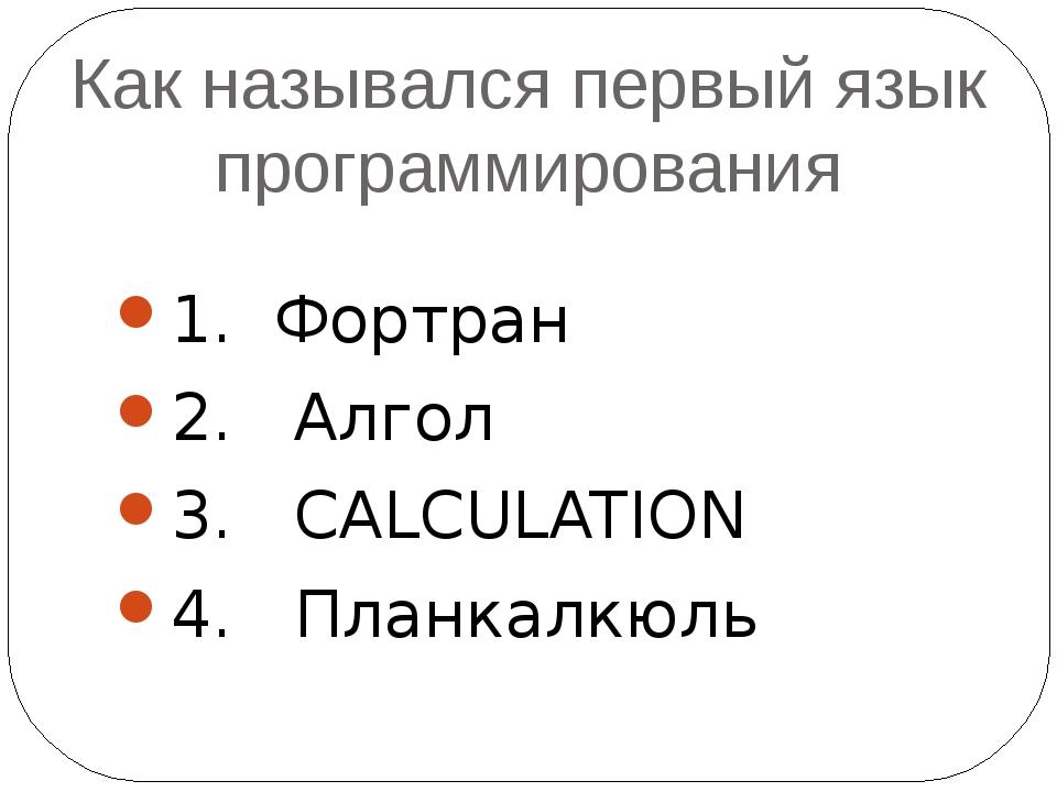 Как назывался первый язык программирования 1. Фортран 2. Алгол 3. CALCULATION...
