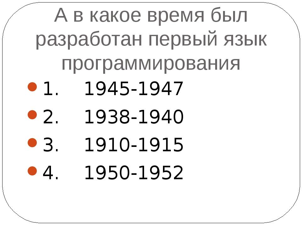 А в какое время был разработан первый язык программирования 1. 1945-1947 2. 1...
